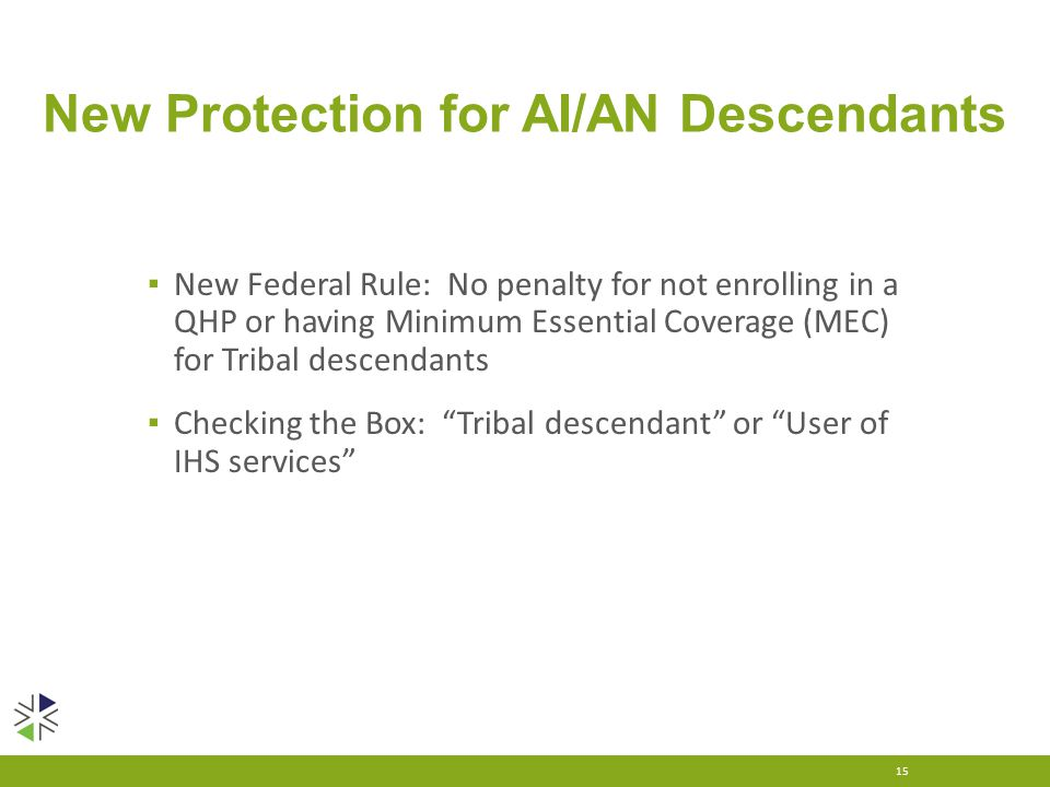 New Protection for AI/AN Descendants ▪ New Federal Rule: No penalty for not enrolling in a QHP or having Minimum Essential Coverage (MEC) for Tribal d