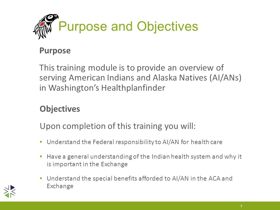 Purpose and Objectives Purpose This training module is to provide an overview of serving American Indians and Alaska Natives (AI/ANs) in Washington's Healthplanfinder 2 Objectives Upon completion of this training you will: ▪ Understand the Federal responsibility to AI/AN for health care ▪ Have a general understanding of the Indian health system and why it is important in the Exchange ▪ Understand the special benefits afforded to AI/AN in the ACA and Exchange
