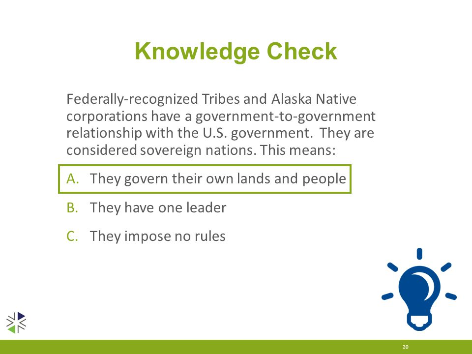 Knowledge Check Federally-recognized Tribes and Alaska Native corporations have a government-to-government relationship with the U.S. government. They