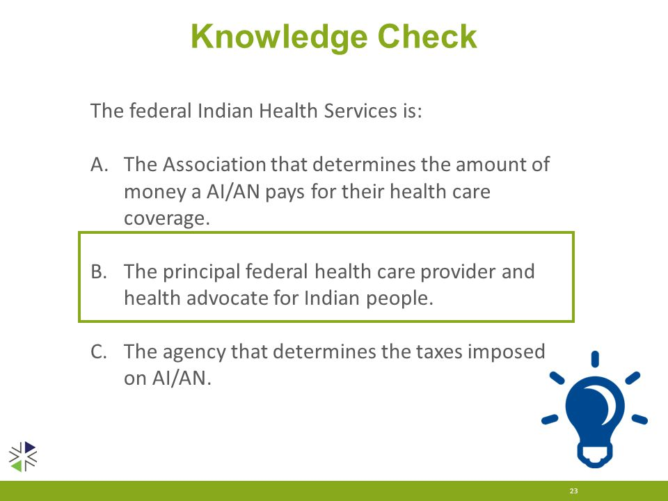 Knowledge Check 23 The federal Indian Health Services is: A.The Association that determines the amount of money a AI/AN pays for their health care cov