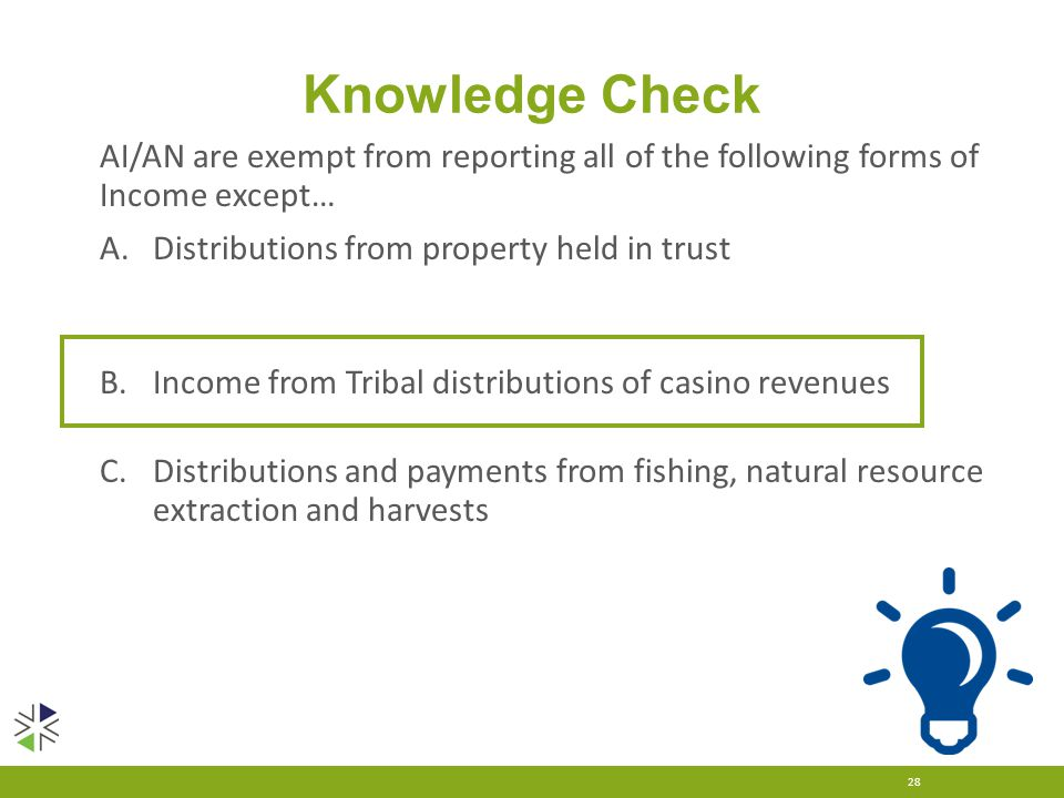 Knowledge Check 28 AI/AN are exempt from reporting all of the following forms of Income except… A.Distributions from property held in trust B.Income from Tribal distributions of casino revenues C.Distributions and payments from fishing, natural resource extraction and harvests