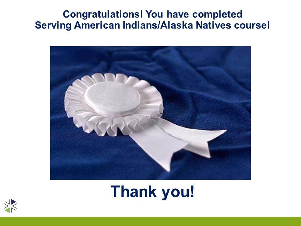 Thank you! Congratulations! You have completed Serving American Indians/Alaska Natives course!