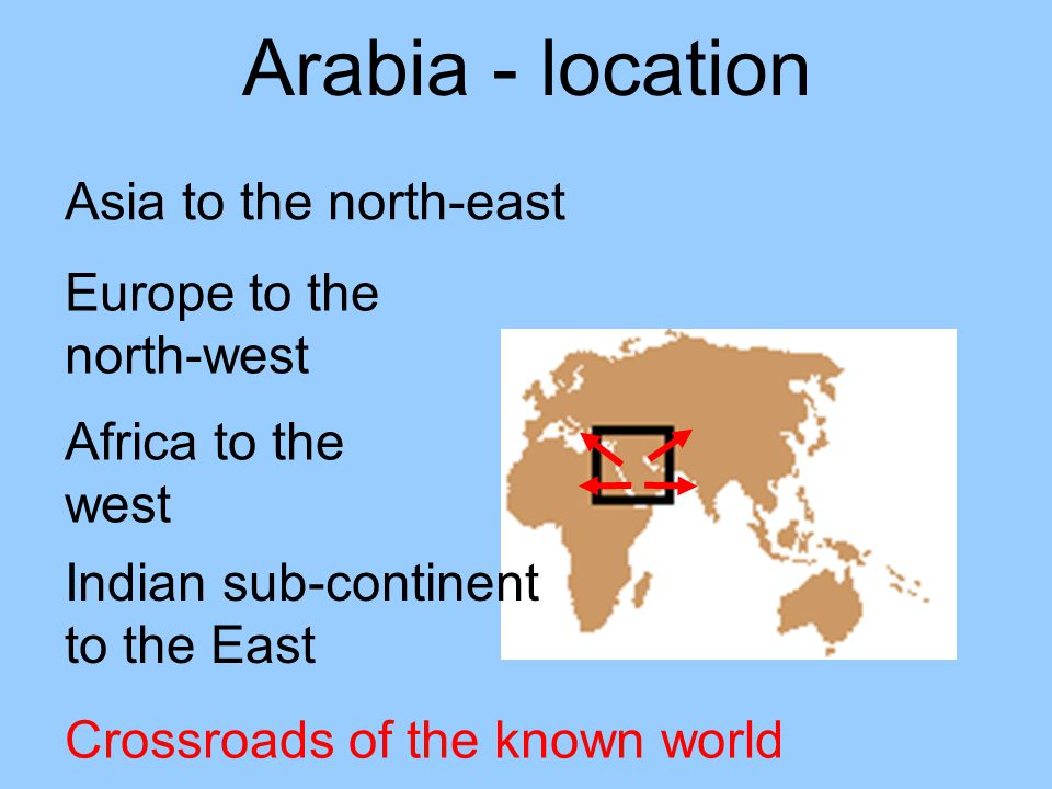 Arabia - location Asia to the north-east Europe to the north-west Africa to the west Indian sub-continent to the East Crossroads of the known world