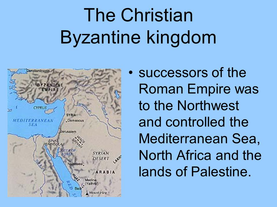 The Christian Byzantine kingdom successors of the Roman Empire was to the Northwest and controlled the Mediterranean Sea, North Africa and the lands o