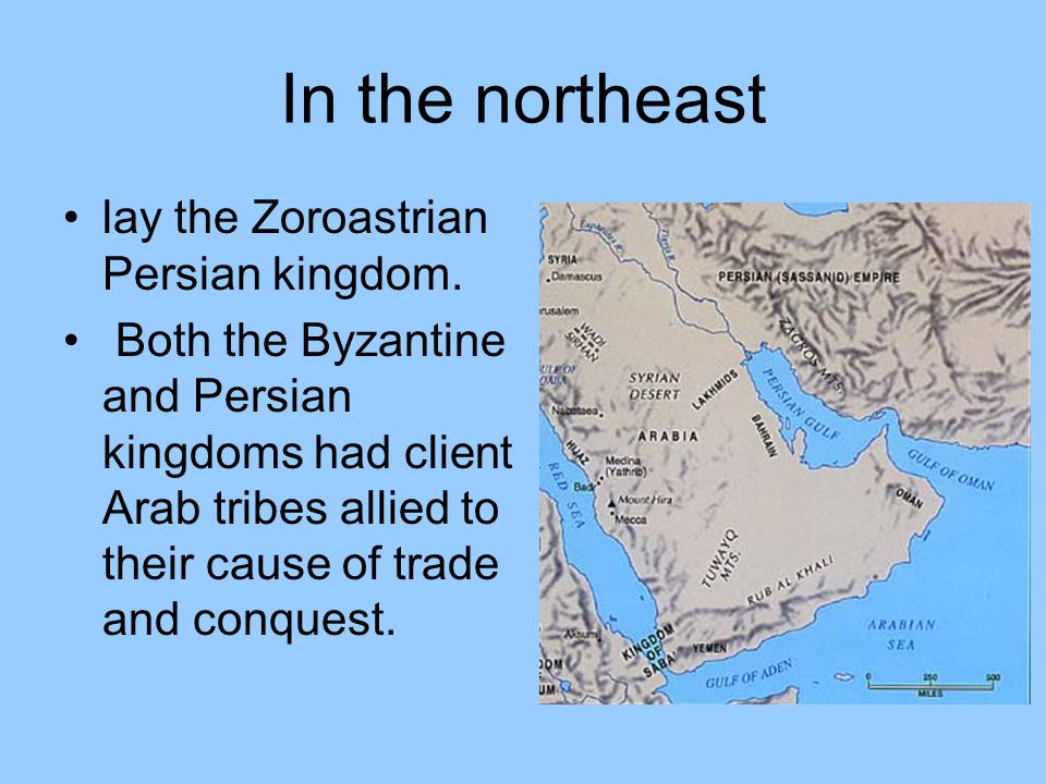 In the northeast lay the Zoroastrian Persian kingdom. Both the Byzantine and Persian kingdoms had client Arab tribes allied to their cause of trade an