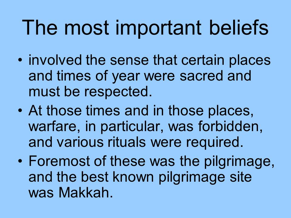 The most important beliefs involved the sense that certain places and times of year were sacred and must be respected. At those times and in those pla