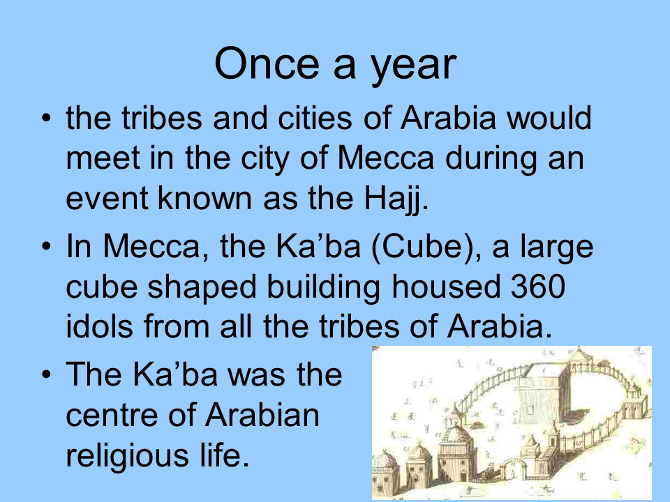 Once a year the tribes and cities of Arabia would meet in the city of Mecca during an event known as the Hajj. In Mecca, the Ka'ba (Cube), a large cub