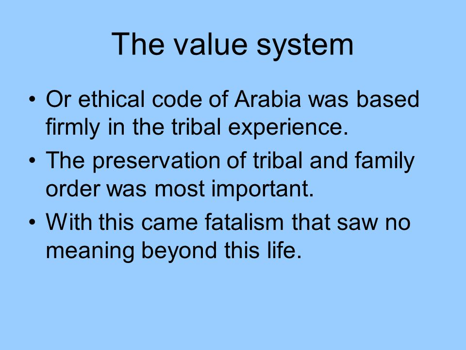 The value system Or ethical code of Arabia was based firmly in the tribal experience. The preservation of tribal and family order was most important.