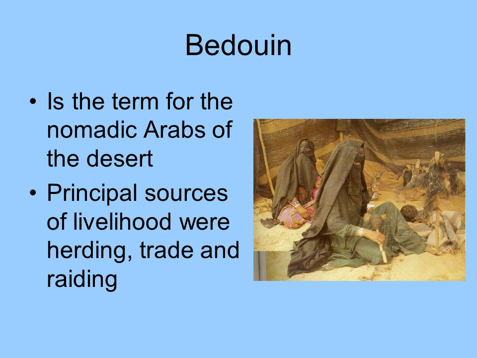 Bedouin Is the term for the nomadic Arabs of the desert Principal sources of livelihood were herding, trade and raiding