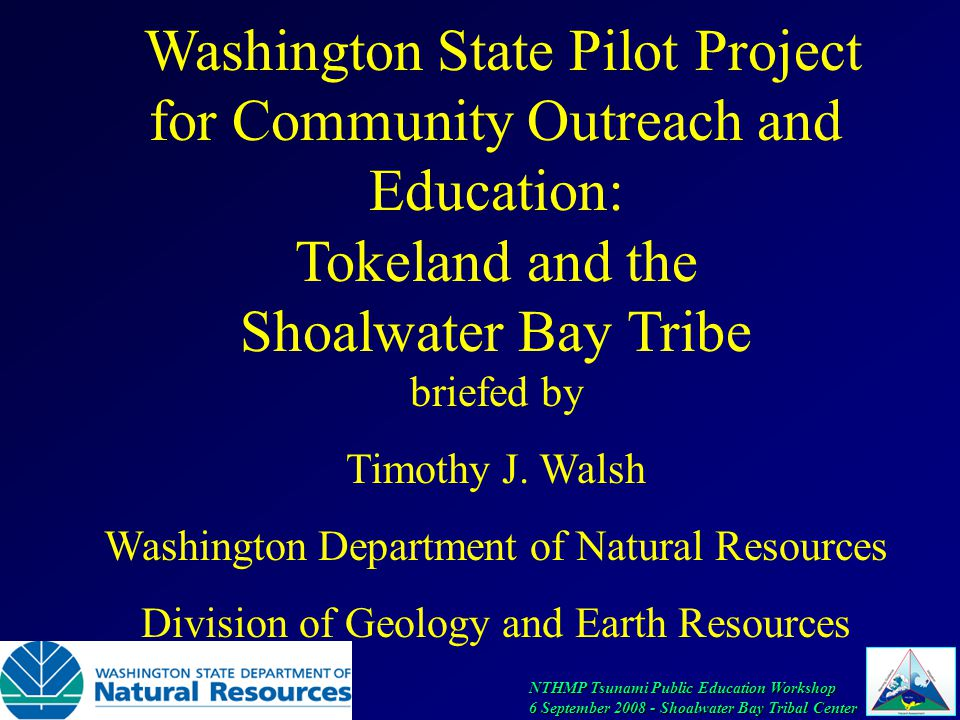 NTHMP Tsunami Public Education Workshop 6 September 2008 - Shoalwater Bay Tribal Center Washington State Pilot Project for Community Outreach and Education: Tokeland and the Shoalwater Bay Tribe briefed by Timothy J.