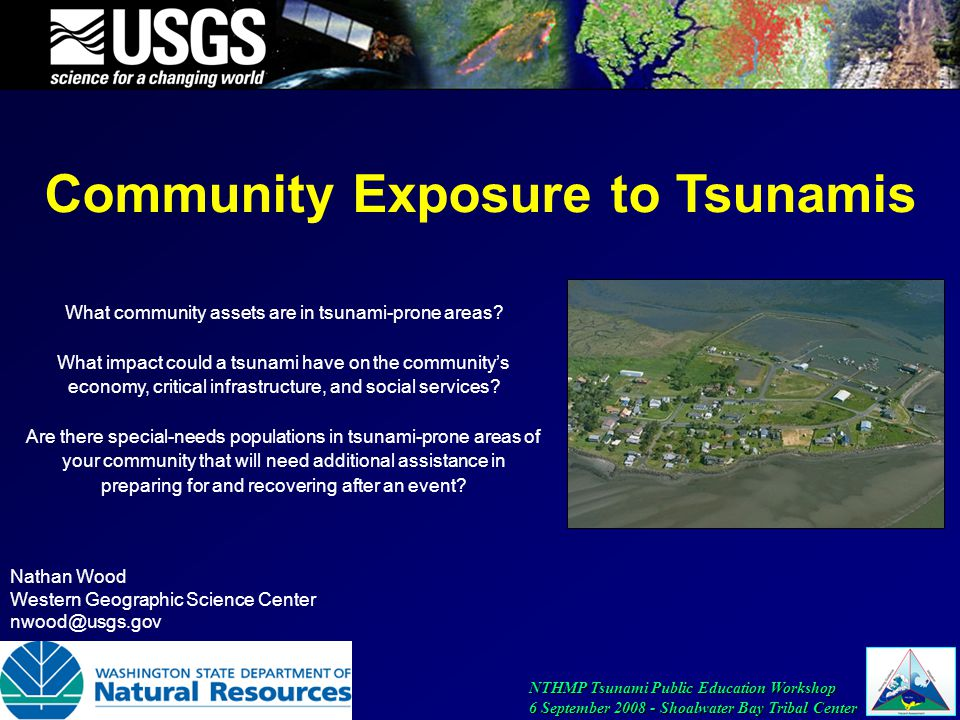 NTHMP Tsunami Public Education Workshop 6 September 2008 - Shoalwater Bay Tribal Center Community Exposure to Tsunamis Nathan Wood Western Geographic Science Center nwood@usgs.gov What community assets are in tsunami-prone areas.
