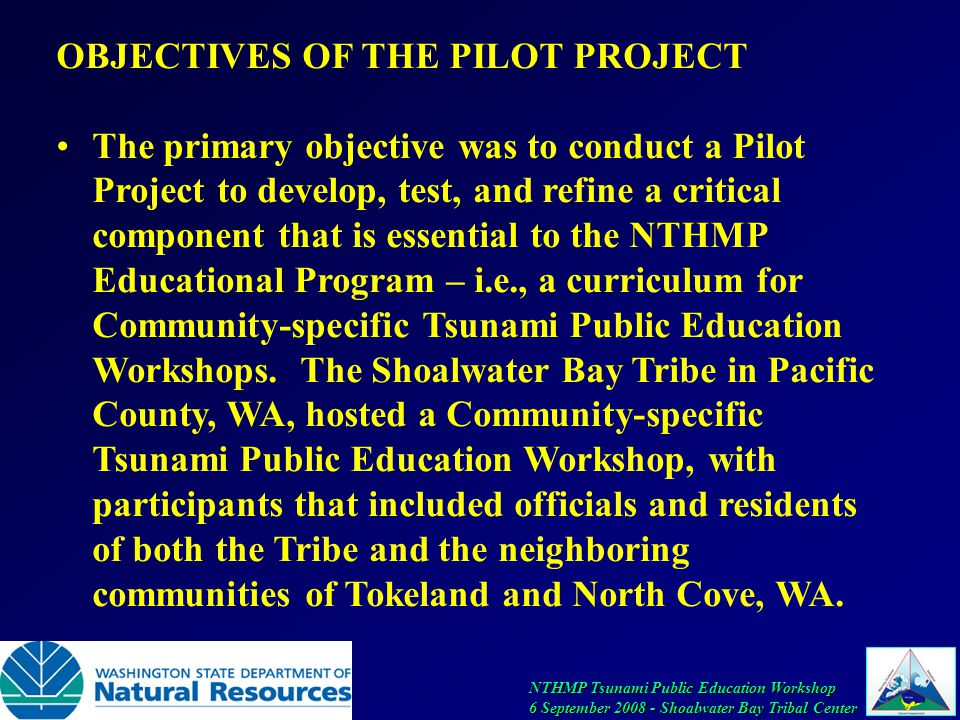 NTHMP Tsunami Public Education Workshop 6 September 2008 - Shoalwater Bay Tribal Center OBJECTIVES OF THE PILOT PROJECT The primary objective was to conduct a Pilot Project to develop, test, and refine a critical component that is essential to the NTHMP Educational Program – i.e., a curriculum for Community-specific Tsunami Public Education Workshops.