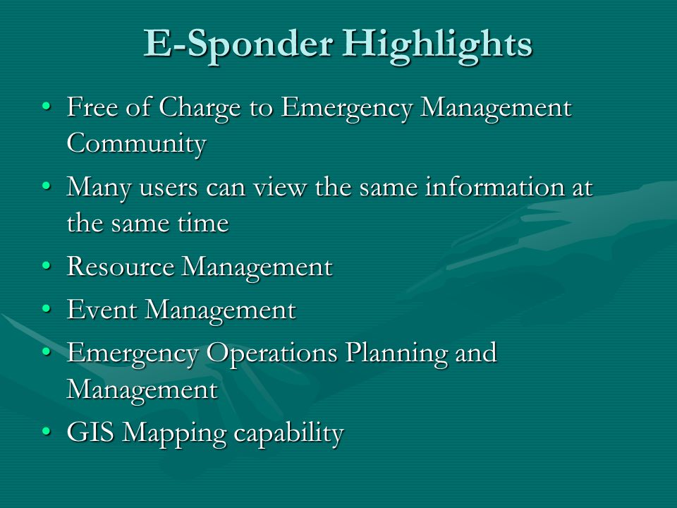 E-Sponder Highlights Free of Charge to Emergency Management CommunityFree of Charge to Emergency Management Community Many users can view the same information at the same timeMany users can view the same information at the same time Resource ManagementResource Management Event ManagementEvent Management Emergency Operations Planning and ManagementEmergency Operations Planning and Management GIS Mapping capabilityGIS Mapping capability