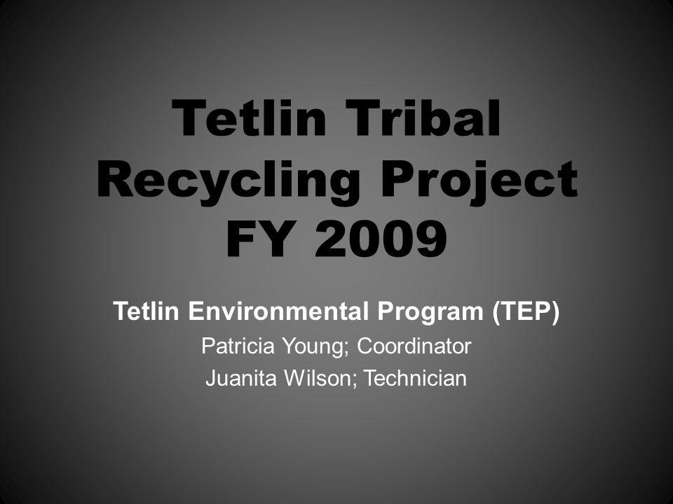 Tetlin Tribal Recycling Project FY 2009 Tetlin Environmental Program (TEP) Patricia Young; Coordinator Juanita Wilson; Technician