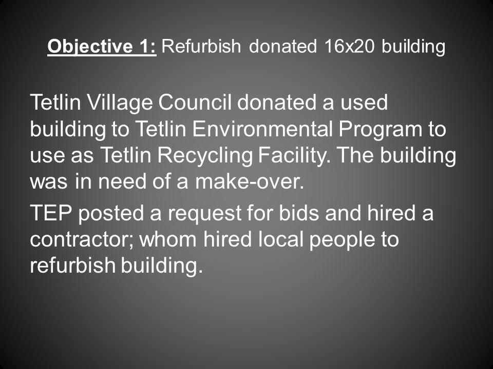 Objective 1: Refurbish donated 16x20 building Tetlin Village Council donated a used building to Tetlin Environmental Program to use as Tetlin Recycling Facility.