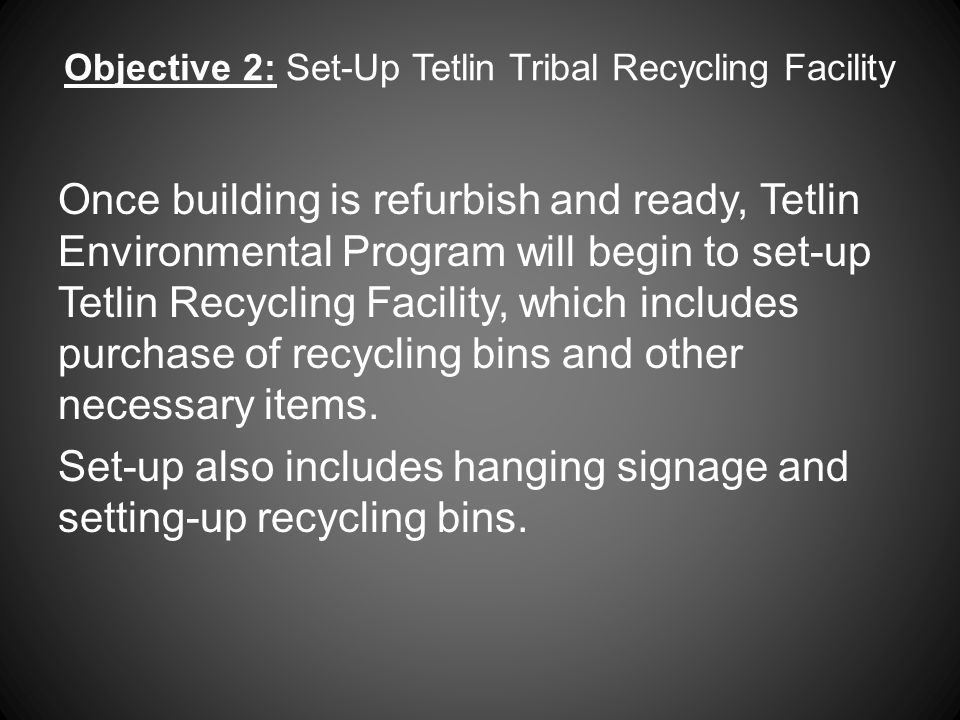 Objective 2: Set-Up Tetlin Tribal Recycling Facility Once building is refurbish and ready, Tetlin Environmental Program will begin to set-up Tetlin Recycling Facility, which includes purchase of recycling bins and other necessary items.