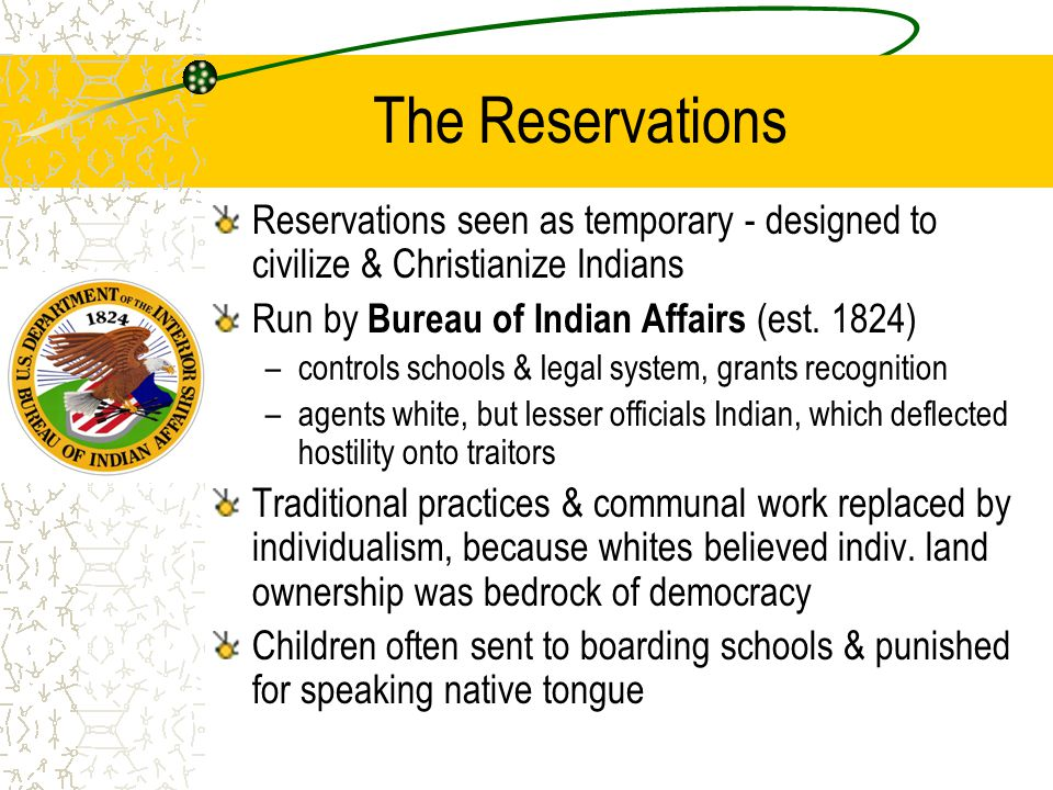 The Reservations Reservations seen as temporary - designed to civilize & Christianize Indians Run by Bureau of Indian Affairs (est. 1824) –controls sc