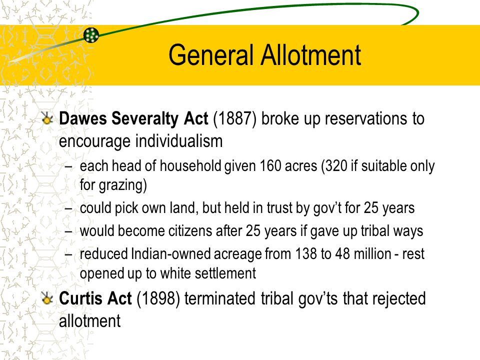 General Allotment Dawes Severalty Act (1887) broke up reservations to encourage individualism –each head of household given 160 acres (320 if suitable only for grazing) –could pick own land, but held in trust by gov't for 25 years –would become citizens after 25 years if gave up tribal ways –reduced Indian-owned acreage from 138 to 48 million - rest opened up to white settlement Curtis Act (1898) terminated tribal gov'ts that rejected allotment