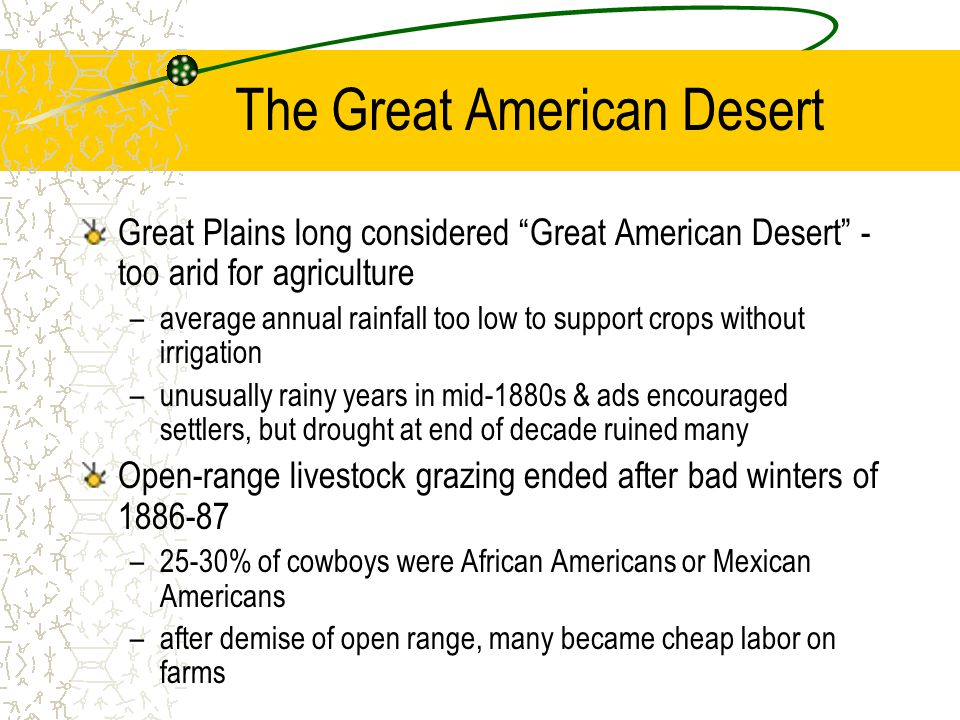 The Great American Desert Great Plains long considered Great American Desert - too arid for agriculture –average annual rainfall too low to support crops without irrigation –unusually rainy years in mid-1880s & ads encouraged settlers, but drought at end of decade ruined many Open-range livestock grazing ended after bad winters of 1886-87 –25-30% of cowboys were African Americans or Mexican Americans –after demise of open range, many became cheap labor on farms