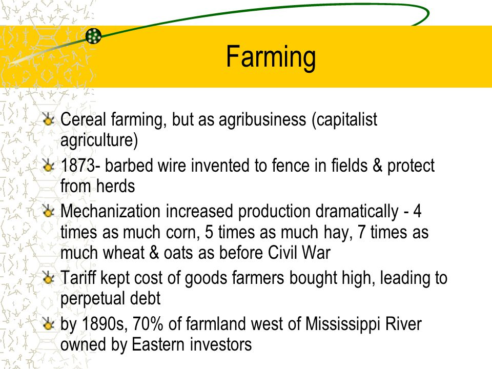 Farming Cereal farming, but as agribusiness (capitalist agriculture) 1873- barbed wire invented to fence in fields & protect from herds Mechanization
