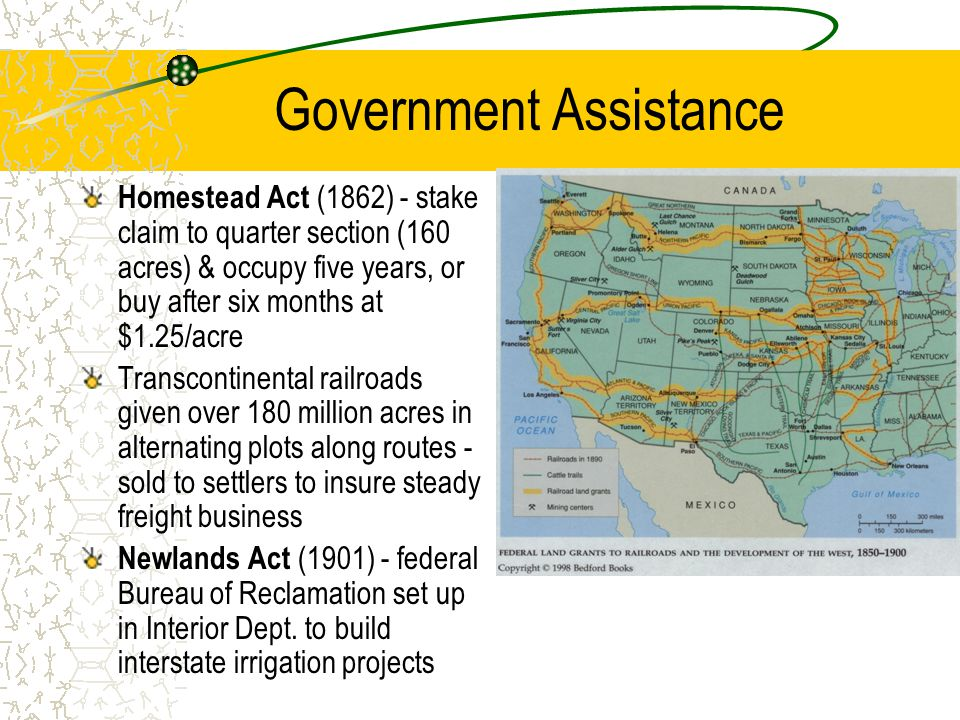 Government Assistance Homestead Act (1862) - stake claim to quarter section (160 acres) & occupy five years, or buy after six months at $1.25/acre Transcontinental railroads given over 180 million acres in alternating plots along routes - sold to settlers to insure steady freight business Newlands Act (1901) - federal Bureau of Reclamation set up in Interior Dept.