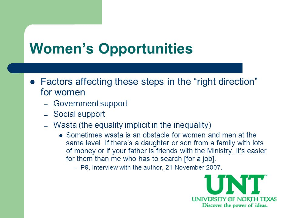 Women's Opportunities Factors affecting these steps in the right direction for women – Government support – Social support – Wasta (the equality implicit in the inequality) Sometimes wasta is an obstacle for women and men at the same level.