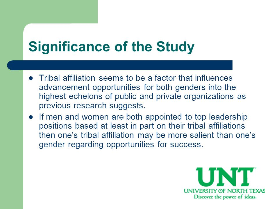 Significance of the Study Tribal affiliation seems to be a factor that influences advancement opportunities for both genders into the highest echelons of public and private organizations as previous research suggests.