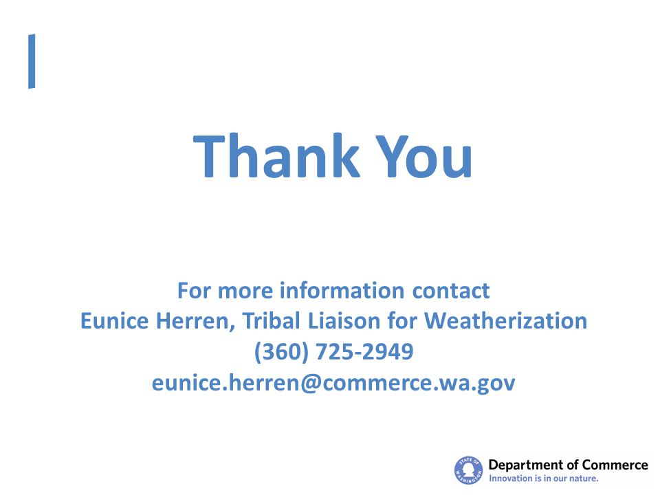 Thank You For more information contact Eunice Herren, Tribal Liaison for Weatherization (360) 725-2949 eunice.herren@commerce.wa.gov