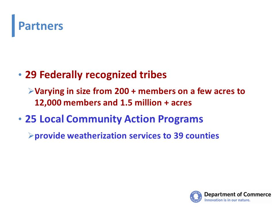 Partners 29 Federally recognized tribes  Varying in size from 200 + members on a few acres to 12,000 members and 1.5 million + acres 25 Local Community Action Programs  provide weatherization services to 39 counties