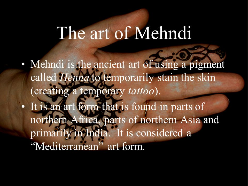 The art of Mehndi Mehndi is the ancient art of using a pigment called Henna to temporarily stain the skin (creating a temporary tattoo).