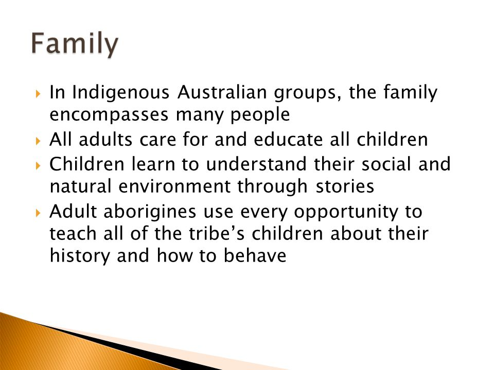  In Indigenous Australian groups, the family encompasses many people  All adults care for and educate all children  Children learn to understand their social and natural environment through stories  Adult aborigines use every opportunity to teach all of the tribe's children about their history and how to behave