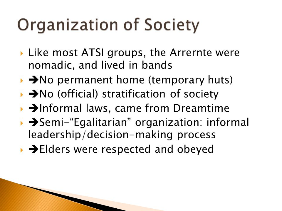  Like most ATSI groups, the Arrernte were nomadic, and lived in bands   No permanent home (temporary huts)‏   No (official) stratification of society   Informal laws, came from Dreamtime   Semi- Egalitarian organization: informal leadership/decision-making process   Elders were respected and obeyed