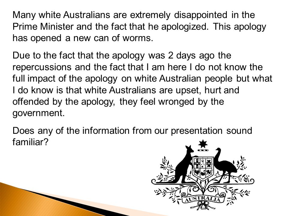 Many white Australians are extremely disappointed in the Prime Minister and the fact that he apologized. This apology has opened a new can of worms. D