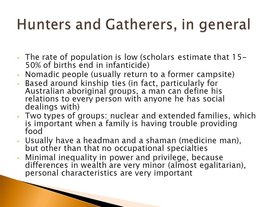 The rate of population is low (scholars estimate that 15- 50% of births end in infanticide) Nomadic people (usually return to a former campsite) Based around kinship ties (in fact, particularly for Australian aboriginal groups, a man can define his relations to every person with anyone he has social dealings with) Two types of groups: nuclear and extended families, which is important when a family is having trouble providing food Usually have a headman and a shaman (medicine man), but other than that no occupational specialties Minimal inequality in power and privilege, because differences in wealth are very minor (almost egalitarian), personal characteristics are very important
