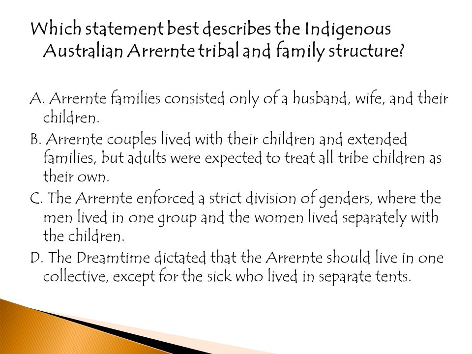Which statement best describes the Indigenous Australian Arrernte tribal and family structure? A. Arrernte families consisted only of a husband, wife,