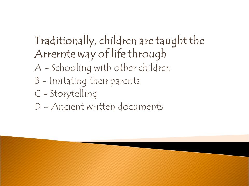 Traditionally, children are taught the Arrernte way of life through A - Schooling with other children B - Imitating their parents C - Storytelling D –