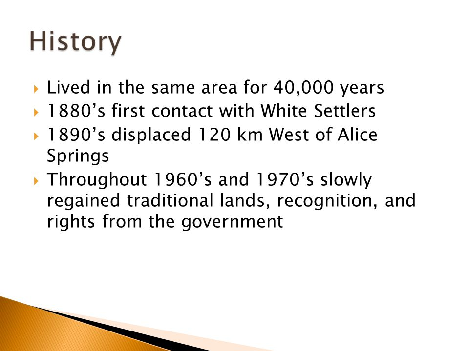  Lived in the same area for 40,000 years  1880's first contact with White Settlers  1890's displaced 120 km West of Alice Springs  Throughout 1960's and 1970's slowly regained traditional lands, recognition, and rights from the government