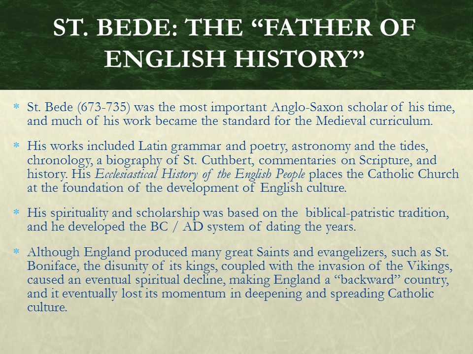  St. Bede (673-735) was the most important Anglo-Saxon scholar of his time, and much of his work became the standard for the Medieval curriculum.  H