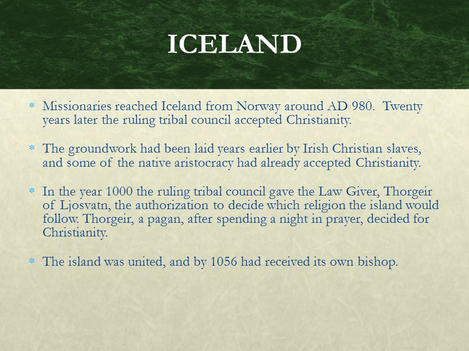 Missionaries reached Iceland from Norway around AD 980. Twenty years later the ruling tribal council accepted Christianity.  The groundwork had bee