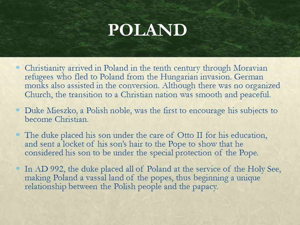  Christianity arrived in Poland in the tenth century through Moravian refugees who fled to Poland from the Hungarian invasion. German monks also assi