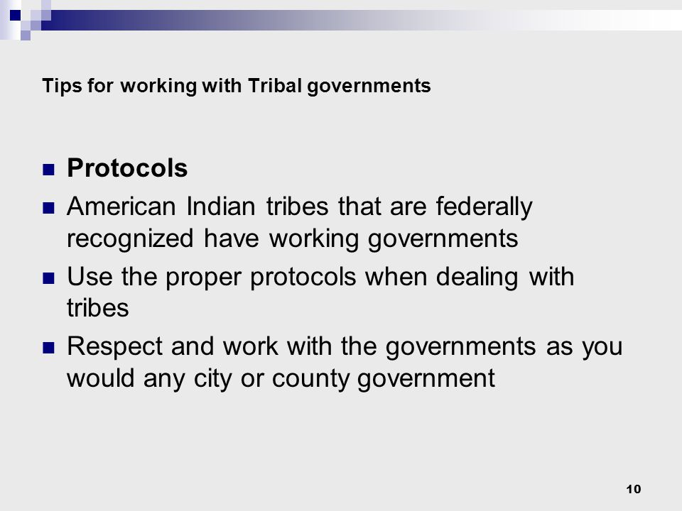 10 Tips for working with Tribal governments Protocols American Indian tribes that are federally recognized have working governments Use the proper protocols when dealing with tribes Respect and work with the governments as you would any city or county government