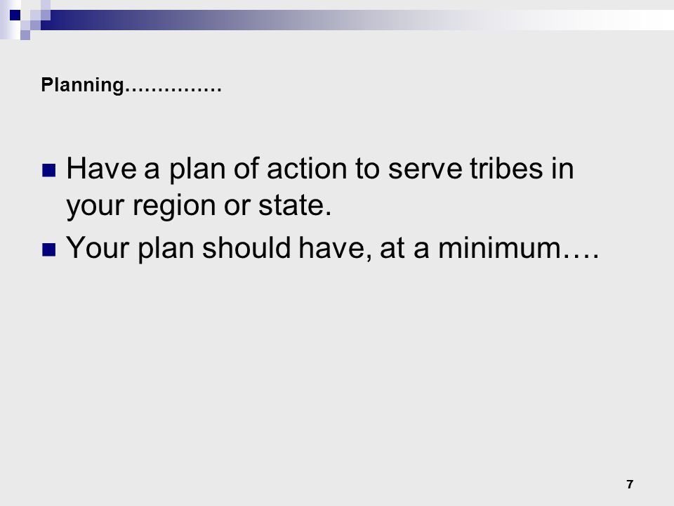 7 Planning…………… Have a plan of action to serve tribes in your region or state.