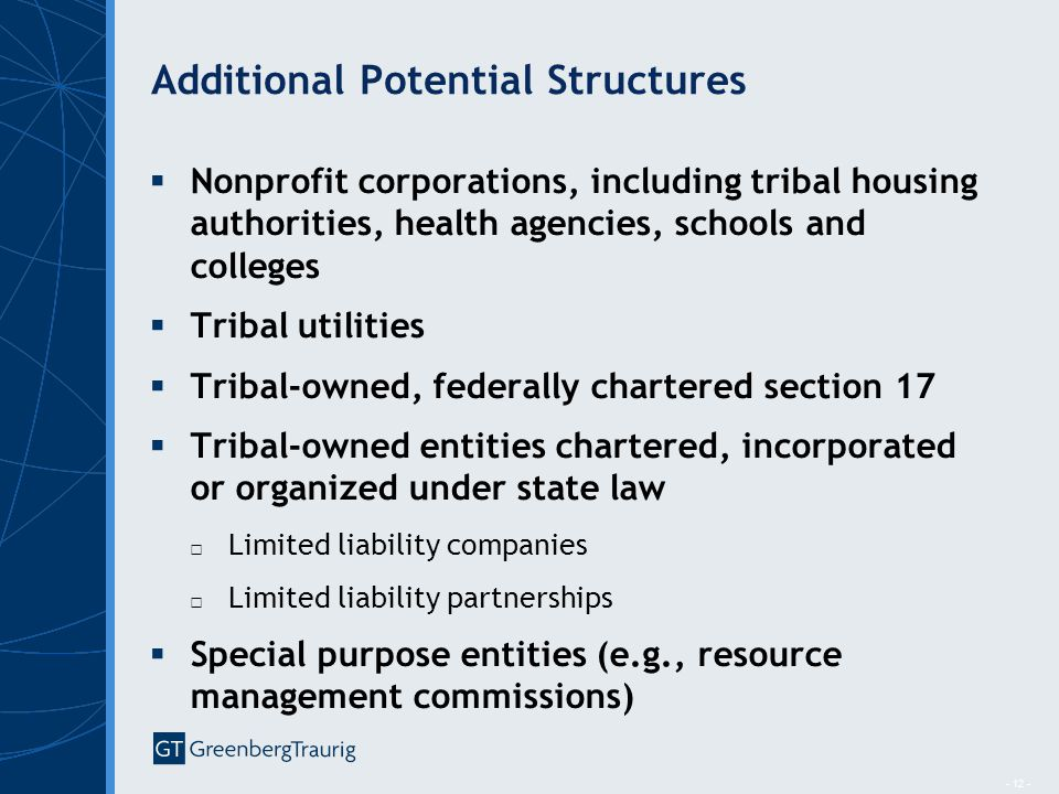 - 12 - Additional Potential Structures  Nonprofit corporations, including tribal housing authorities, health agencies, schools and colleges  Tribal utilities  Tribal-owned, federally chartered section 17  Tribal-owned entities chartered, incorporated or organized under state law □ Limited liability companies □ Limited liability partnerships  Special purpose entities (e.g., resource management commissions)