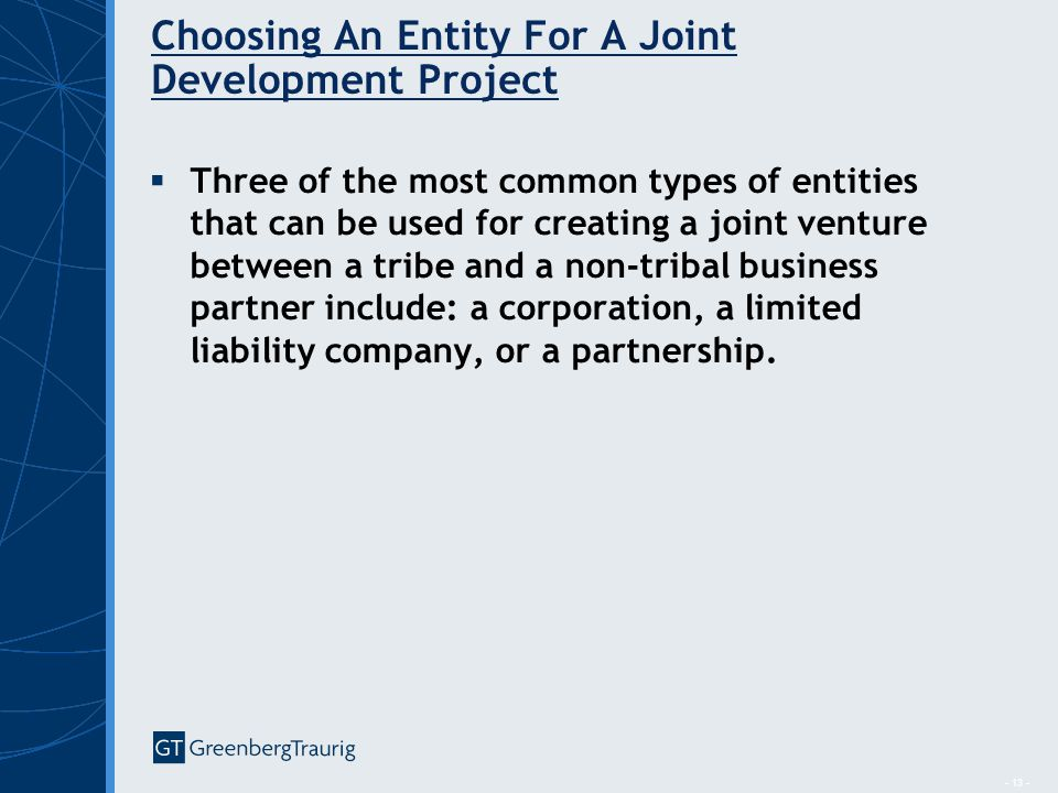 - 13 - Choosing An Entity For A Joint Development Project  Three of the most common types of entities that can be used for creating a joint venture between a tribe and a non-tribal business partner include: a corporation, a limited liability company, or a partnership.