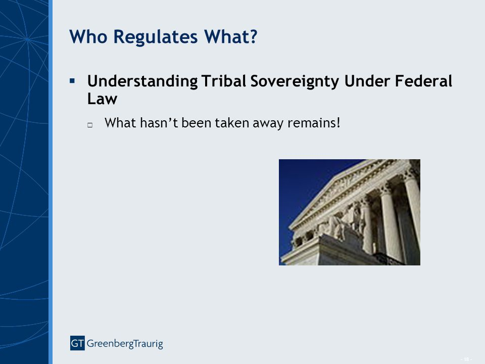 - 18 - Who Regulates What?  Understanding Tribal Sovereignty Under Federal Law □ What hasn't been taken away remains!