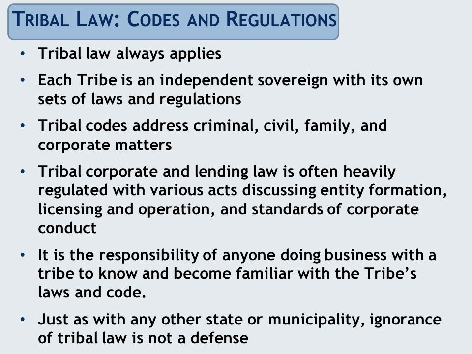 T RIBAL L AW : C ODES AND R EGULATIONS Tribal law always applies Each Tribe is an independent sovereign with its own sets of laws and regulations Trib