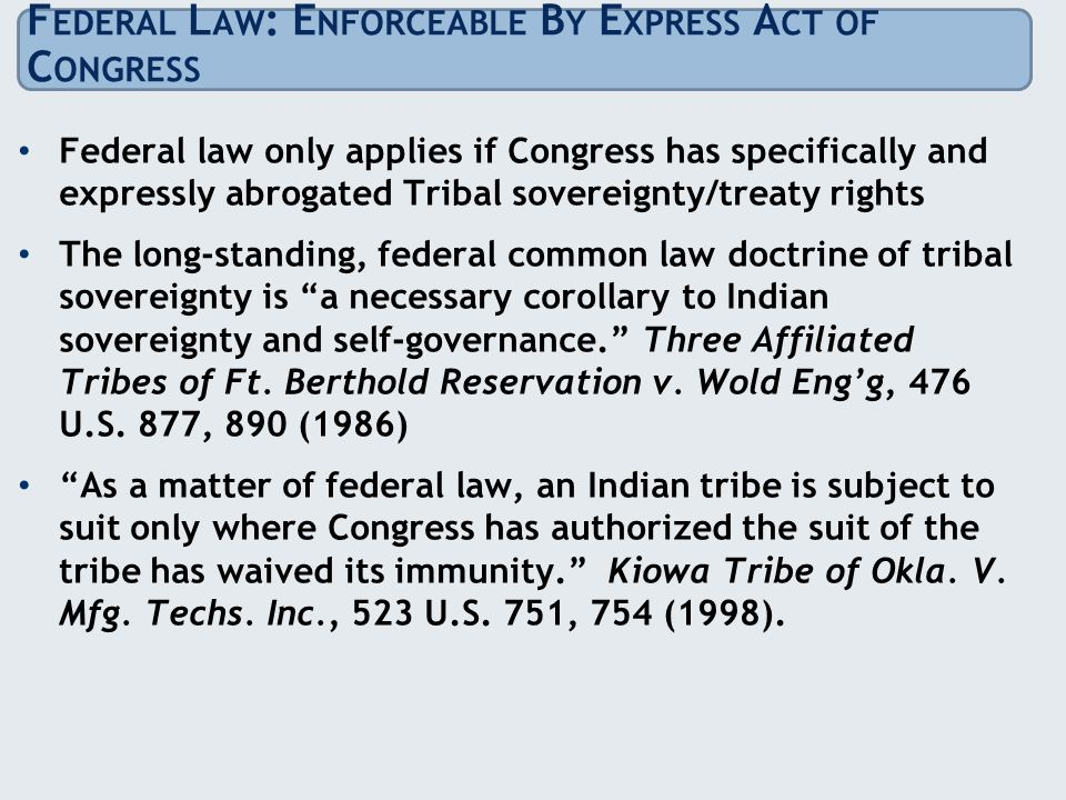 F EDERAL L AW : E NFORCEABLE B Y E XPRESS A CT OF C ONGRESS Federal law only applies if Congress has specifically and expressly abrogated Tribal sovereignty/treaty rights The long-standing, federal common law doctrine of tribal sovereignty is a necessary corollary to Indian sovereignty and self-governance. Three Affiliated Tribes of Ft.