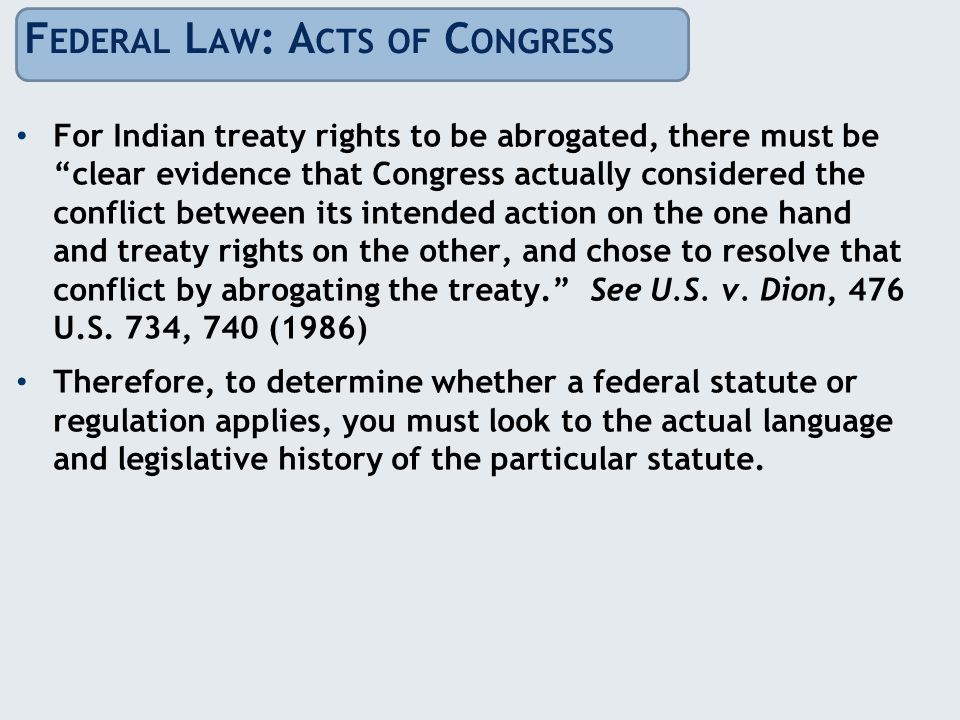 F EDERAL L AW : A CTS OF C ONGRESS For Indian treaty rights to be abrogated, there must be clear evidence that Congress actually considered the conflict between its intended action on the one hand and treaty rights on the other, and chose to resolve that conflict by abrogating the treaty. See U.S.