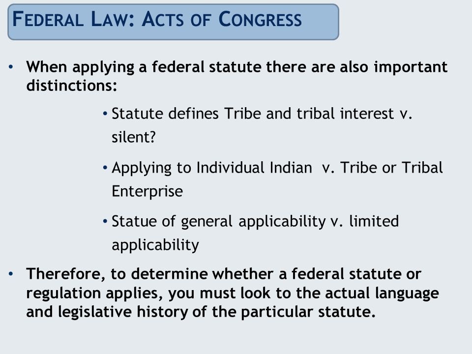 F EDERAL L AW : A CTS OF C ONGRESS When applying a federal statute there are also important distinctions: Statute defines Tribe and tribal interest v.