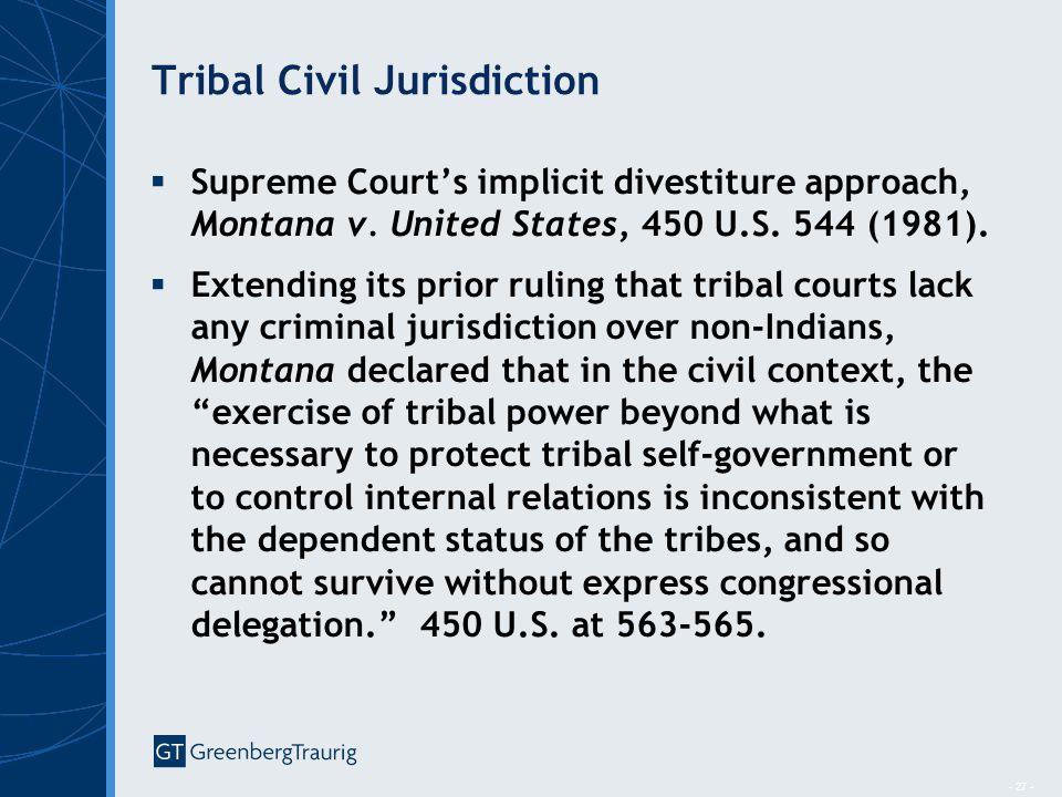- 27 - Tribal Civil Jurisdiction  Supreme Court's implicit divestiture approach, Montana v. United States, 450 U.S. 544 (1981).  Extending its prior
